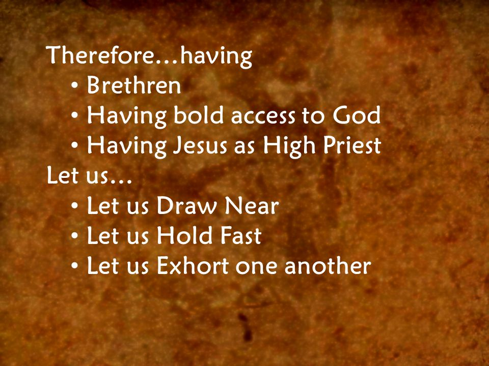 Therefore…having Brethren Having bold access to God Having Jesus as High Priest Let us… Let us Draw Near Let us Hold Fast Let us Exhort one another