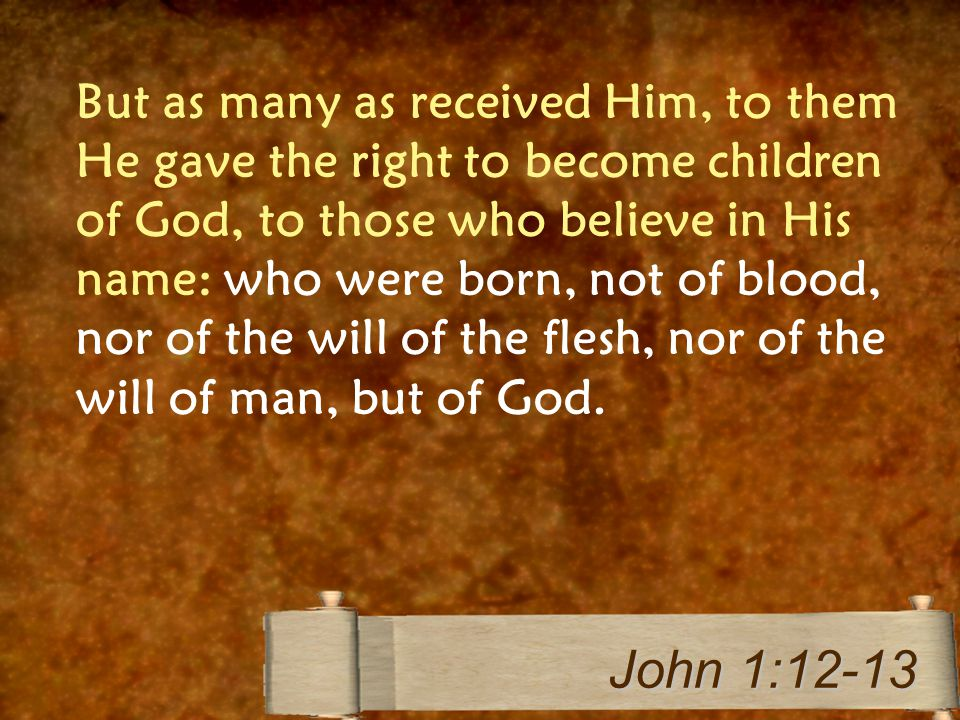 But as many as received Him, to them He gave the right to become children of God, to those who believe in His name: who were born, not of blood, nor of the will of the flesh, nor of the will of man, but of God.