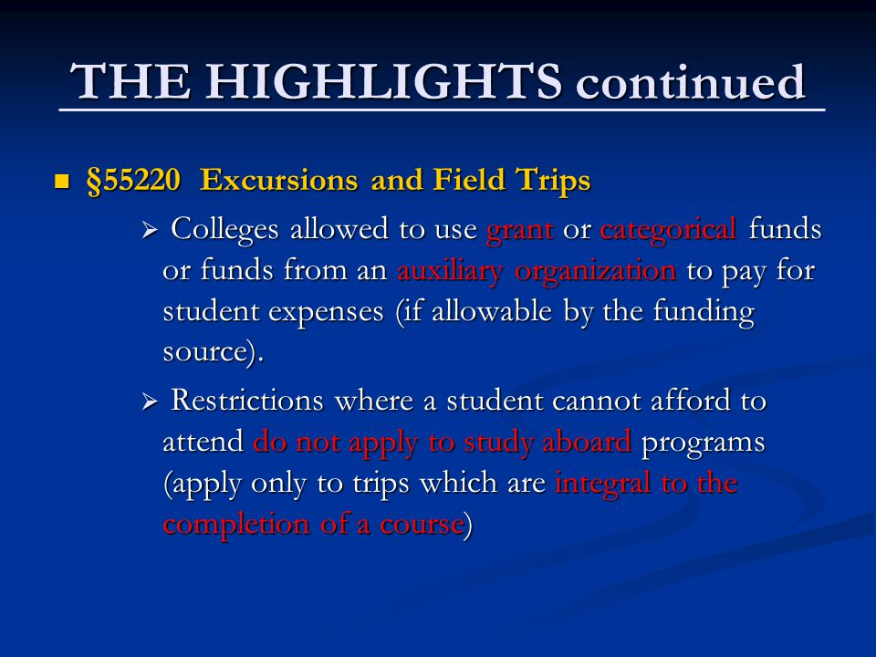 THE HIGHLIGHTS continued §55220 Excursions and Field Trips §55220 Excursions and Field Trips  Colleges allowed to use grant or categorical funds or funds from an auxiliary organization to pay for student expenses (if allowable by the funding source).