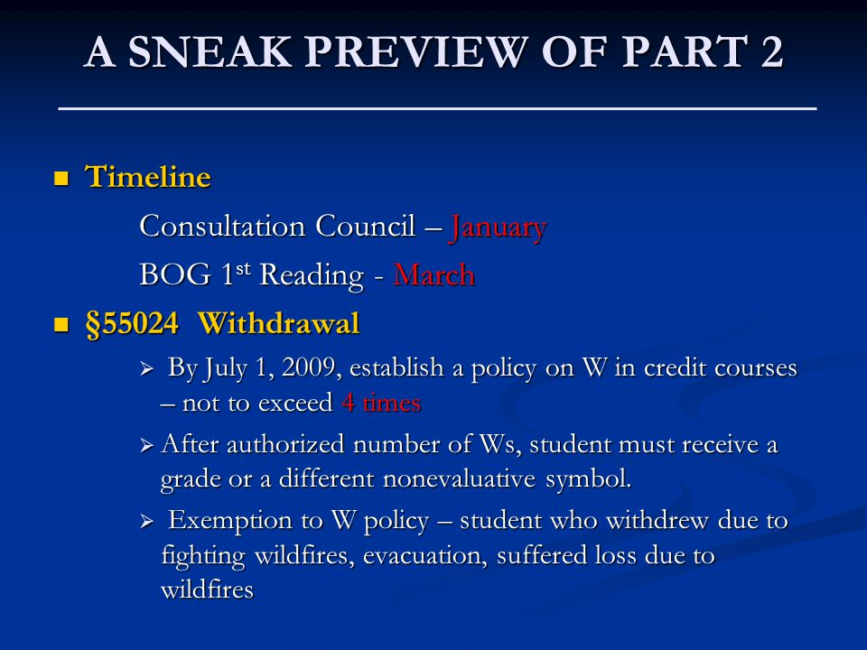 A SNEAK PREVIEW OF PART 2 Timeline Timeline Consultation Council – January BOG 1 st Reading - March §55024 Withdrawal §55024 Withdrawal  By July 1, 2009, establish a policy on W in credit courses – not to exceed 4 times  After authorized number of Ws, student must receive a grade or a different nonevaluative symbol.