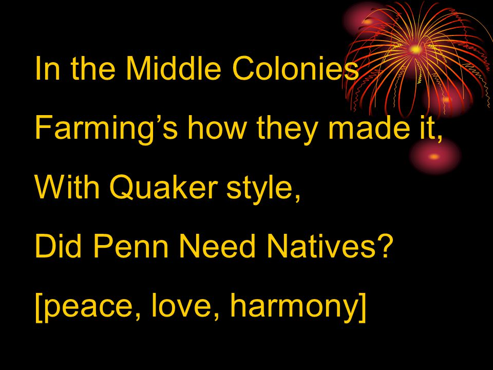 In the Middle Colonies Farming's how they made it, With Quaker style, Did Penn Need Natives.