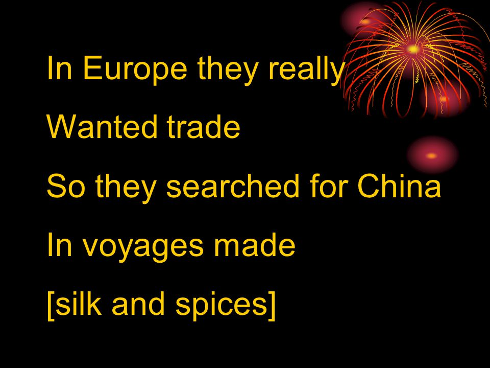 In Europe they really Wanted trade So they searched for China In voyages made [silk and spices]