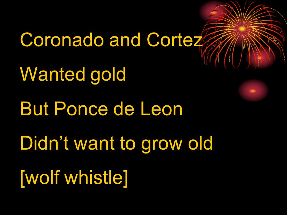 Coronado and Cortez Wanted gold But Ponce de Leon Didn't want to grow old [wolf whistle]
