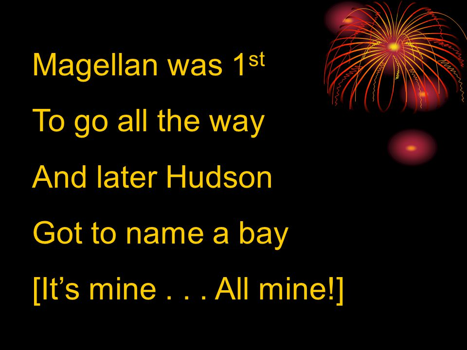 Magellan was 1 st To go all the way And later Hudson Got to name a bay [It's mine... All mine!]