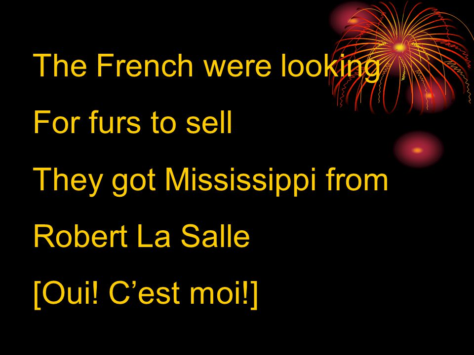 The French were looking For furs to sell They got Mississippi from Robert La Salle [Oui.