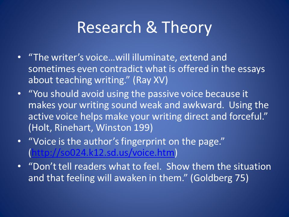 Research & Theory The writer's voice…will illuminate, extend and sometimes even contradict what is offered in the essays about teaching writing. (Ray XV) You should avoid using the passive voice because it makes your writing sound weak and awkward.