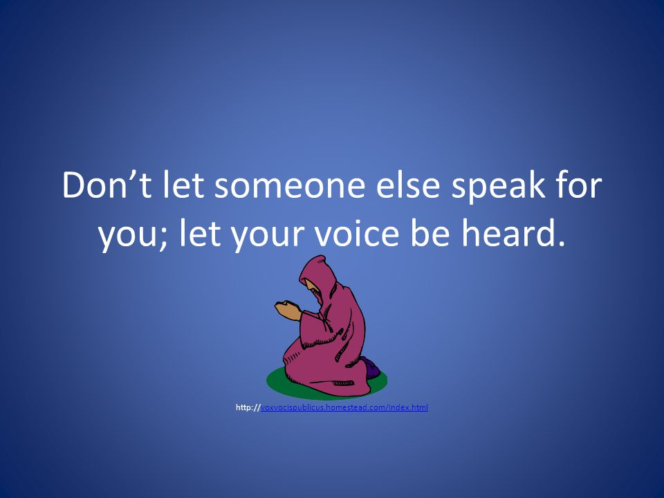 Don't let someone else speak for you; let your voice be heard.