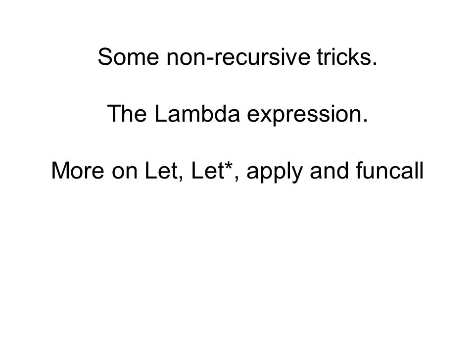Some non-recursive tricks. The Lambda expression. More on Let, Let*, apply and funcall