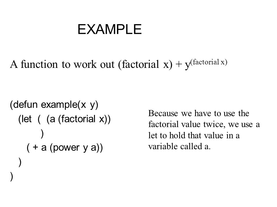EXAMPLE (defun example(x y) (let( (a (factorial x)) ) ( + a (power y a)) ) ) A function to work out (factorial x) + y (factorial x) Because we have to