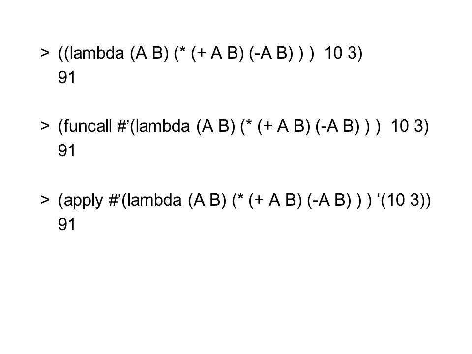 >((lambda (A B) (* (+ A B) (-A B) ) ) 10 3) 91 >(funcall #' (lambda (A B) (* (+ A B) (-A B) ) ) 10 3) 91 >(apply #' (lambda (A B) (* (+ A B) (-A B) ) ) '(10 3)) 91
