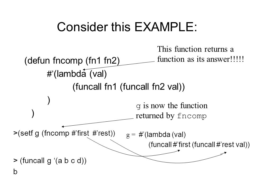 Consider this EXAMPLE: (defun fncomp (fn1 fn2) #' (lambda (val) (funcall fn1 (funcall fn2 val)) ) >(setf g (fncomp #'first #'rest)) This function retu