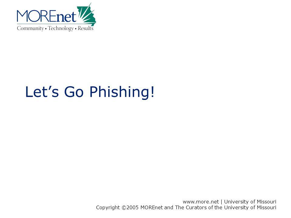 www.more.net | University of Missouri Copyright ©2005 MOREnet and The Curators of the University of Missouri Let's Go Phishing!