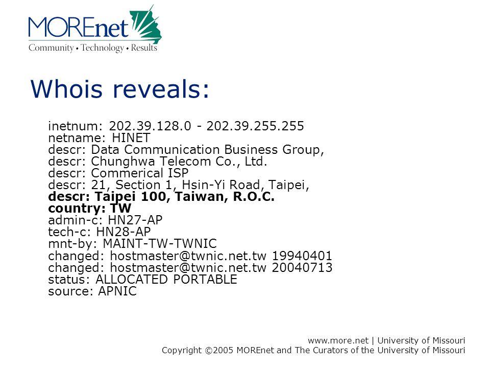www.more.net | University of Missouri Copyright ©2005 MOREnet and The Curators of the University of Missouri Whois reveals: inetnum: 202.39.128.0 - 20