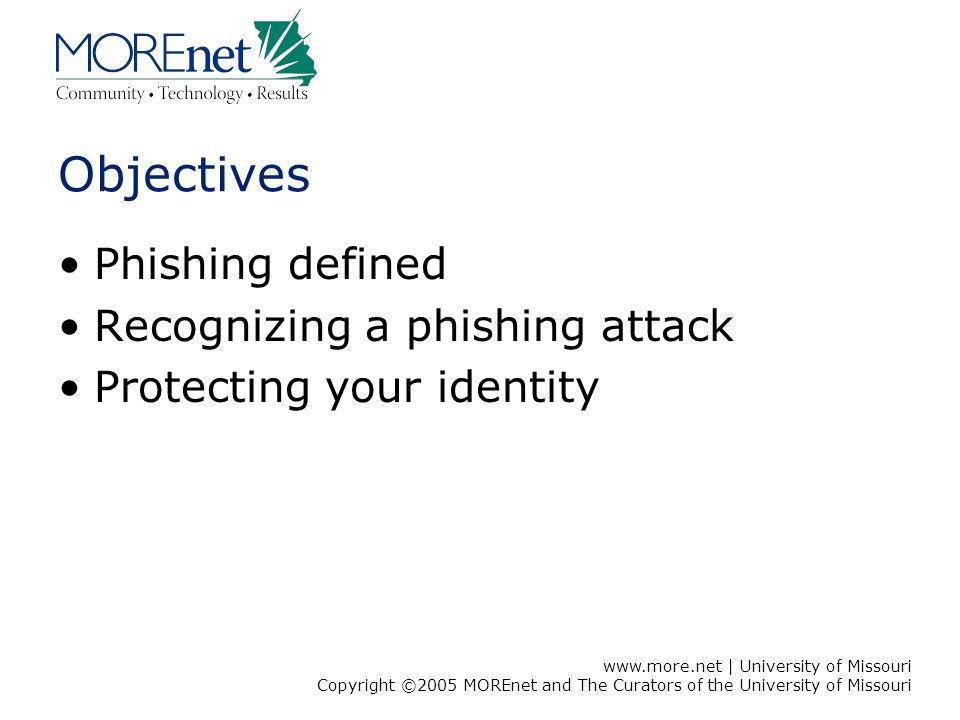 www.more.net | University of Missouri Copyright ©2005 MOREnet and The Curators of the University of Missouri Objectives Phishing defined Recognizing a phishing attack Protecting your identity