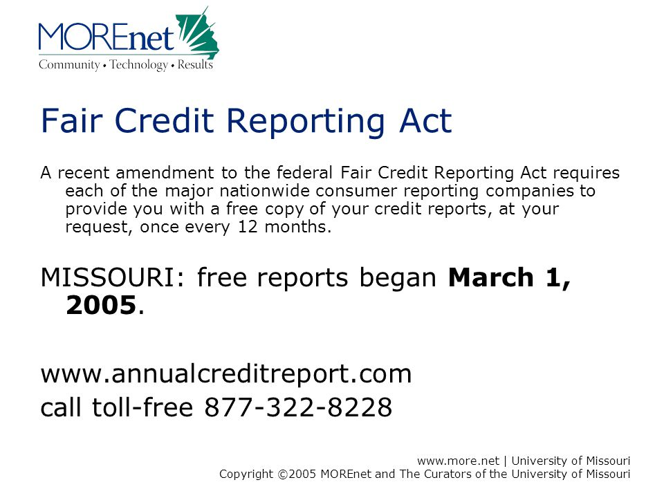 www.more.net | University of Missouri Copyright ©2005 MOREnet and The Curators of the University of Missouri Fair Credit Reporting Act A recent amendment to the federal Fair Credit Reporting Act requires each of the major nationwide consumer reporting companies to provide you with a free copy of your credit reports, at your request, once every 12 months.