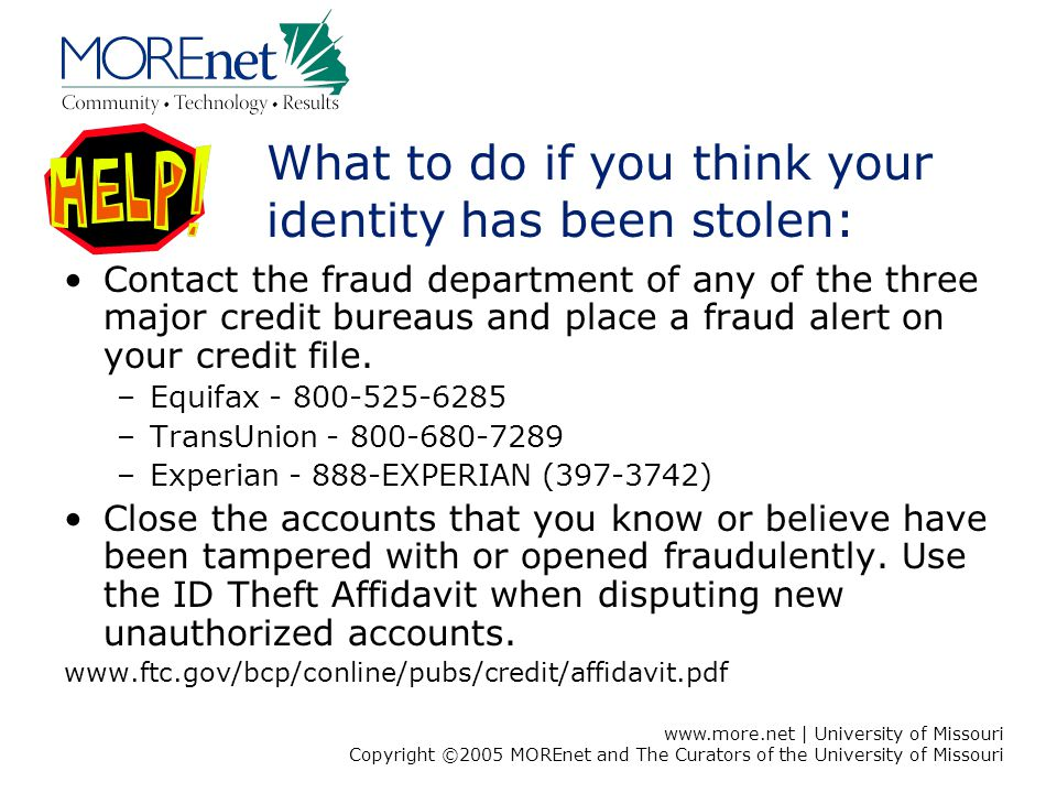 www.more.net | University of Missouri Copyright ©2005 MOREnet and The Curators of the University of Missouri What to do if you think your identity has been stolen: Contact the fraud department of any of the three major credit bureaus and place a fraud alert on your credit file.