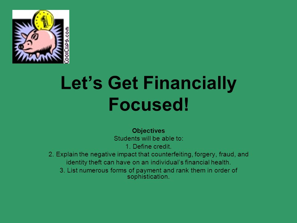 Let's Get Financially Focused! Objectives Students will be able to: 1. Define credit. 2. Explain the negative impact that counterfeiting, forgery, fra