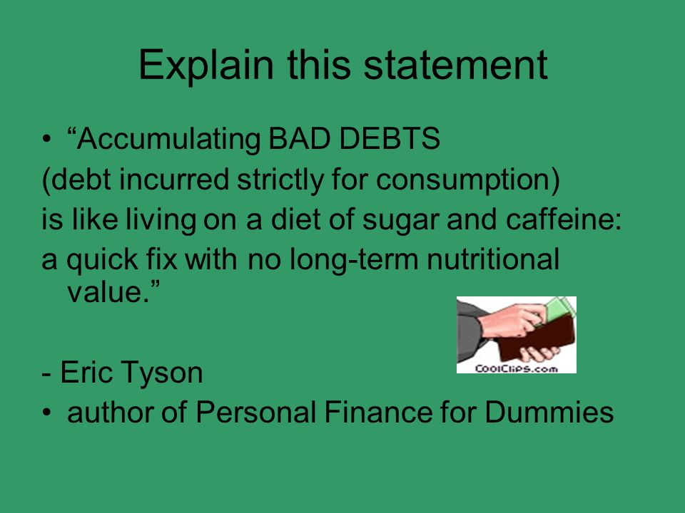 Explain this statement Accumulating BAD DEBTS (debt incurred strictly for consumption) is like living on a diet of sugar and caffeine: a quick fix with no long-term nutritional value. - Eric Tyson author of Personal Finance for Dummies