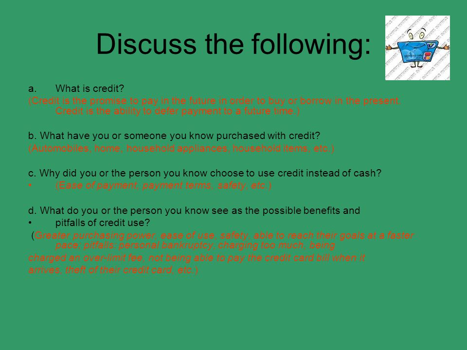 Discuss the following: a.What is credit? (Credit is the promise to pay in the future in order to buy or borrow in the present. Credit is the ability t