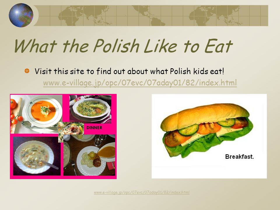 What the Polish Like to Eat Visit this site to find out about what Polish kids eat.