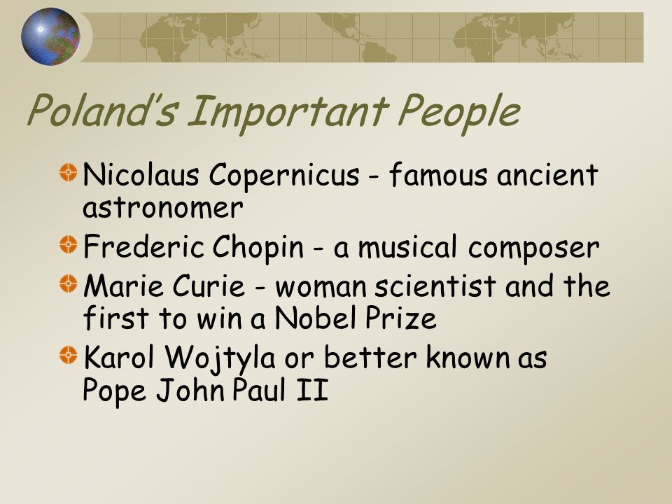 Poland's Important People Nicolaus Copernicus - famous ancient astronomer Frederic Chopin - a musical composer Marie Curie - woman scientist and the first to win a Nobel Prize Karol Wojtyla or better known as Pope John Paul II