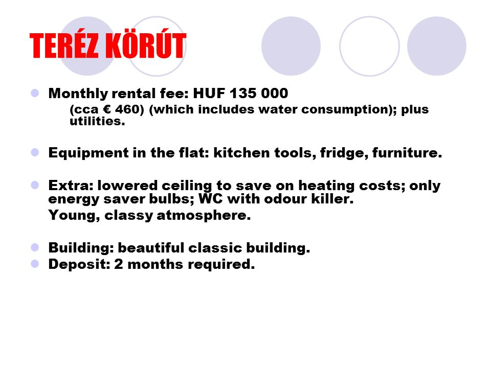 TERÉZ KÖRÚT Monthly rental fee: HUF 135 000 (cca € 460) (which includes water consumption); plus utilities. Equipment in the flat: kitchen tools, frid