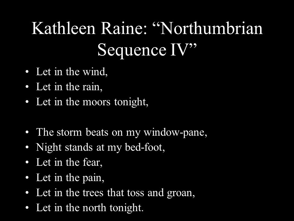 Kathleen Raine: Northumbrian Sequence IV Let in the wind, Let in the rain, Let in the moors tonight, The storm beats on my window-pane, Night stands at my bed-foot, Let in the fear, Let in the pain, Let in the trees that toss and groan, Let in the north tonight.