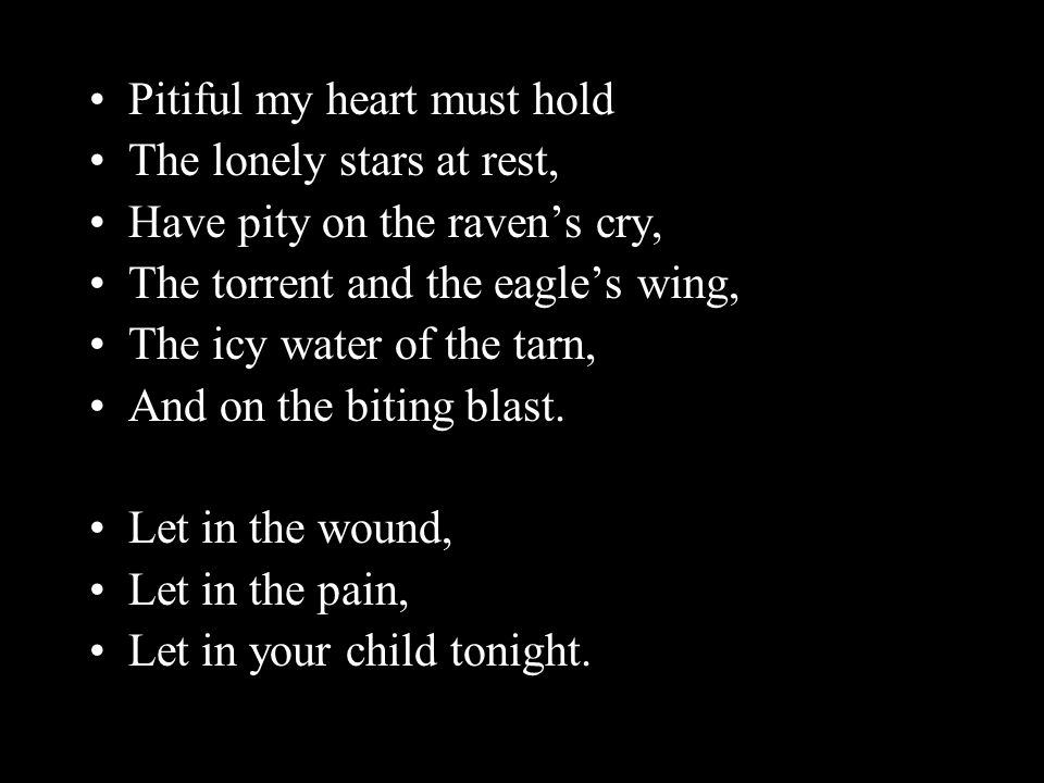 Pitiful my heart must hold The lonely stars at rest, Have pity on the raven's cry, The torrent and the eagle's wing, The icy water of the tarn, And on the biting blast.