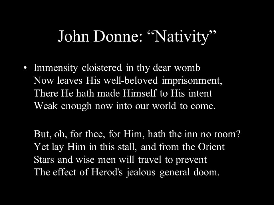 John Donne: Nativity Immensity cloistered in thy dear womb Now leaves His well-beloved imprisonment, There He hath made Himself to His intent Weak enough now into our world to come.