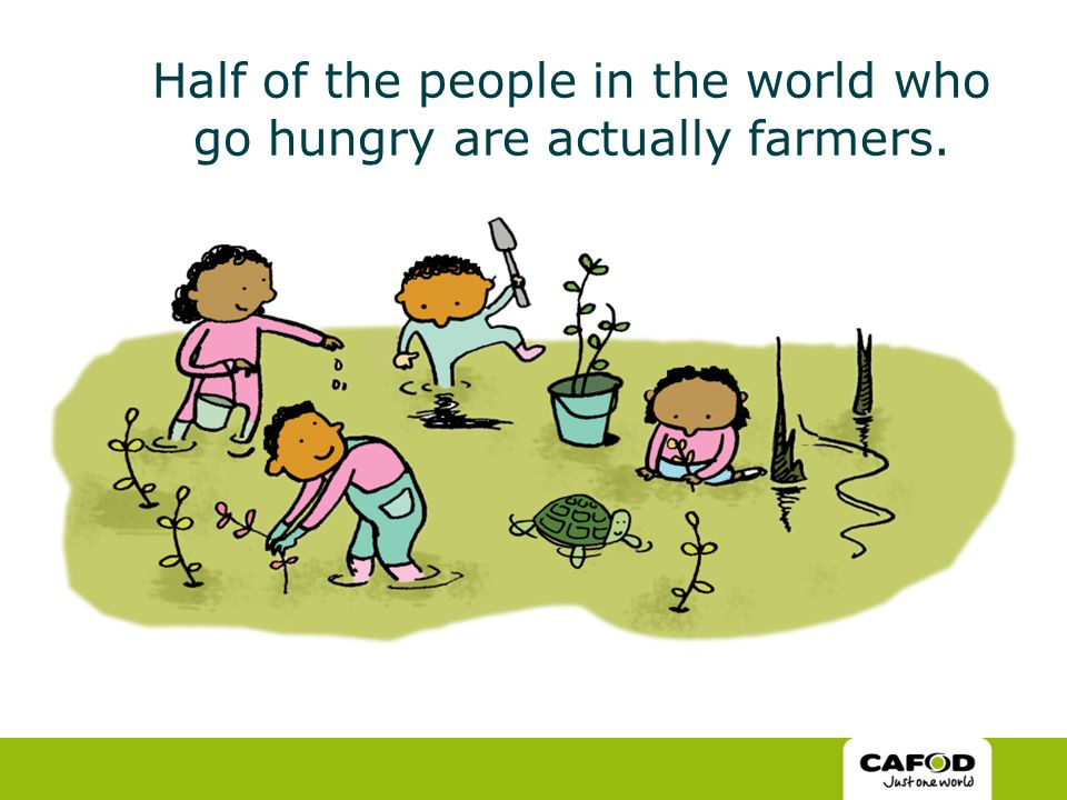 Half of the people in the world who go hungry are actually farmers.