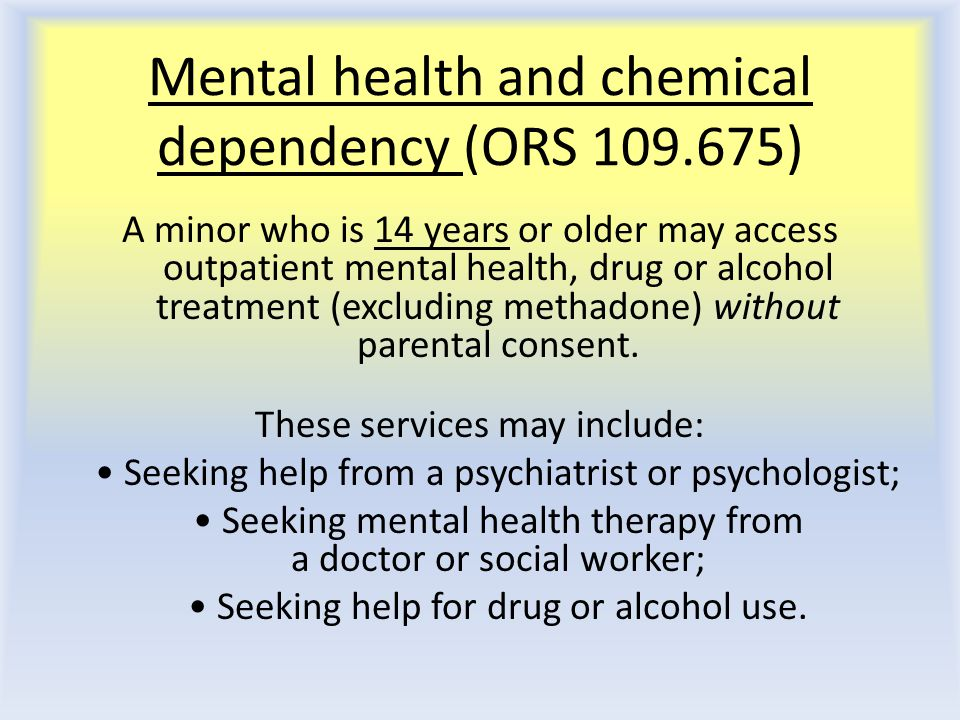 Mental health and chemical dependency (ORS 109.675) A minor who is 14 years or older may access outpatient mental health, drug or alcohol treatment (excluding methadone) without parental consent.