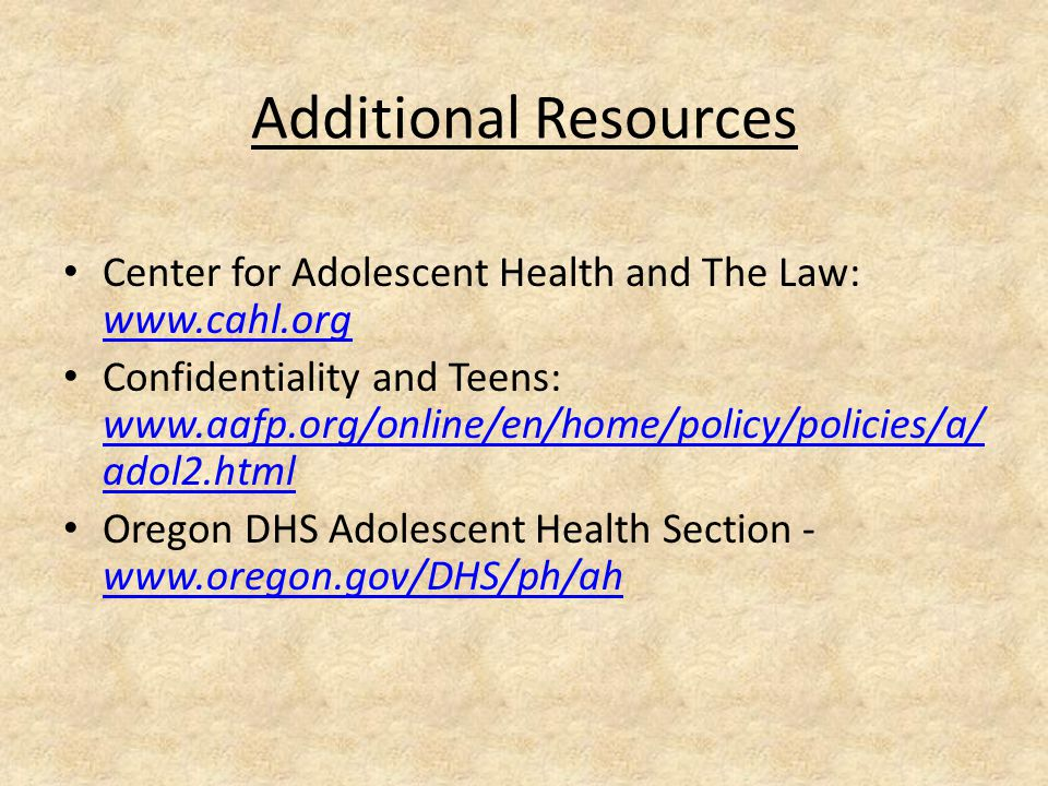 Additional Resources Center for Adolescent Health and The Law: www.cahl.org www.cahl.org Confidentiality and Teens: www.aafp.org/online/en/home/policy/policies/a/ adol2.html www.aafp.org/online/en/home/policy/policies/a/ adol2.html Oregon DHS Adolescent Health Section - www.oregon.gov/DHS/ph/ah www.oregon.gov/DHS/ph/ah