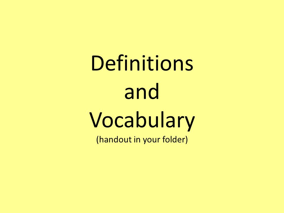Definitions and Vocabulary (handout in your folder)