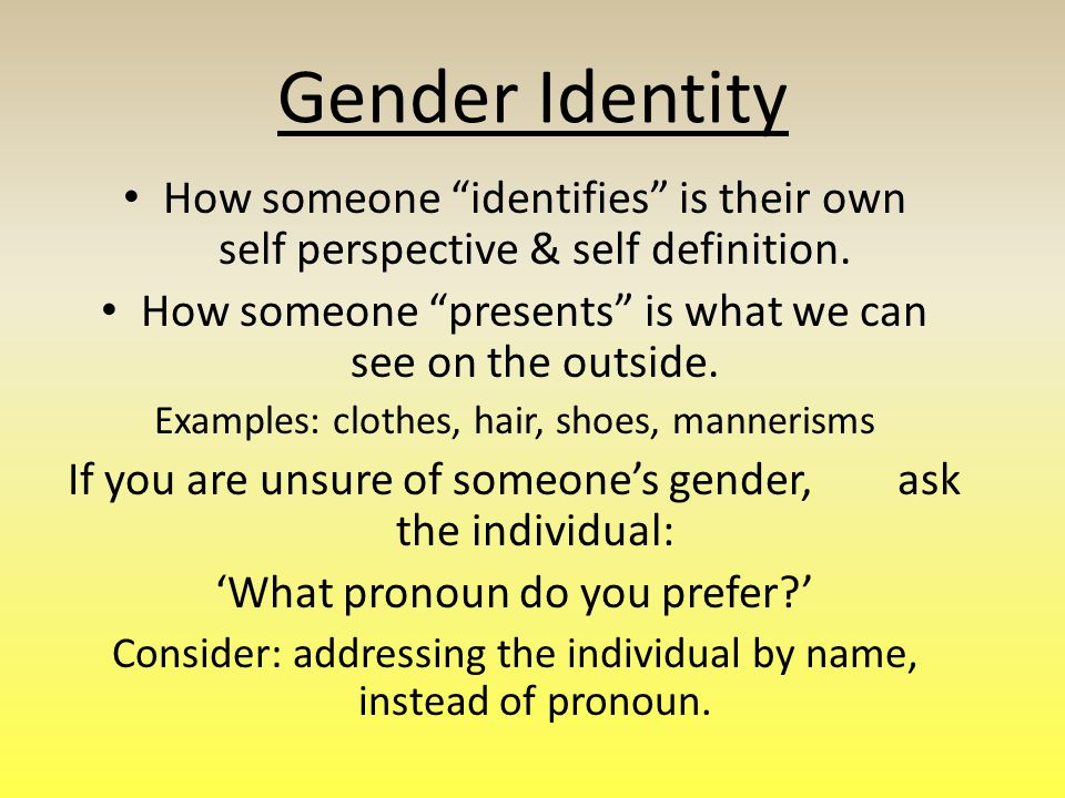 Gender Identity How someone identifies is their own self perspective & self definition.