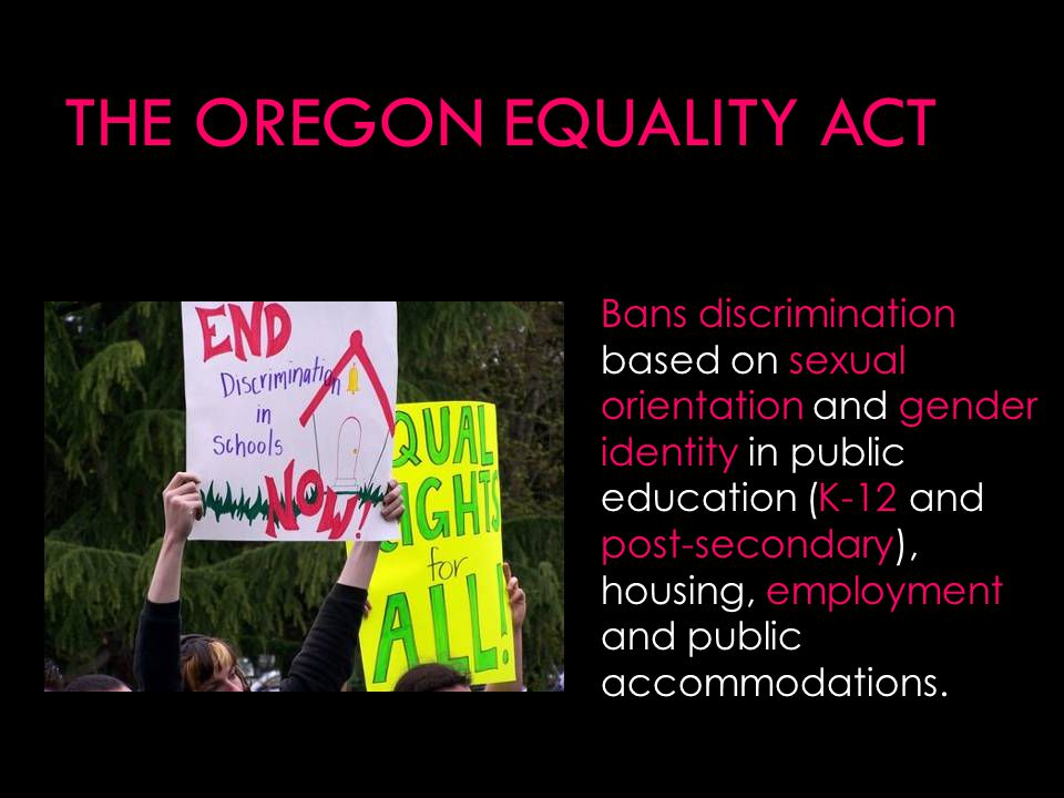 THE OREGON EQUALITY ACT Bans discrimination based on sexual orientation and gender identity in public education (K-12 and post-secondary), housing, employment and public accommodations.