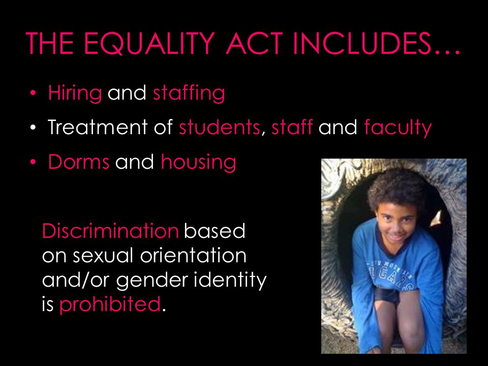 THE EQUALITY ACT INCLUDES… Hiring and staffing Treatment of students, staff and faculty Dorms and housing Discrimination based on sexual orientation and/or gender identity is prohibited.