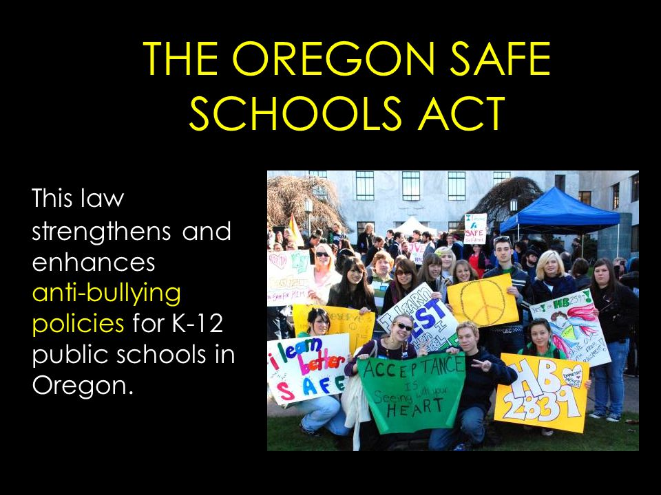 THE OREGON SAFE SCHOOLS ACT This law strengthens and enhances anti-bullying policies for K-12 public schools in Oregon.