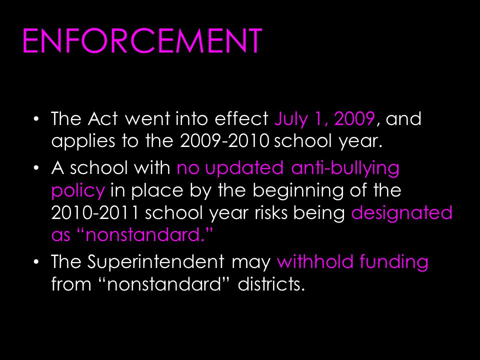 ENFORCEMENT The Act went into effect July 1, 2009, and applies to the 2009-2010 school year.