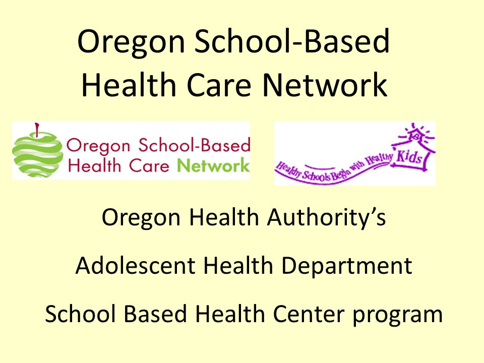 Oregon School-Based Health Care Network Oregon Health Authority's Adolescent Health Department School Based Health Center program