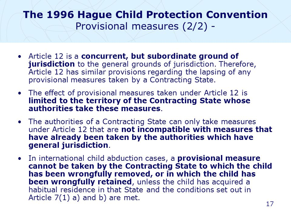 17 The 1996 Hague Child Protection Convention Provisional measures (2/2) - Article 12 is a concurrent, but subordinate ground of jurisdiction to the g