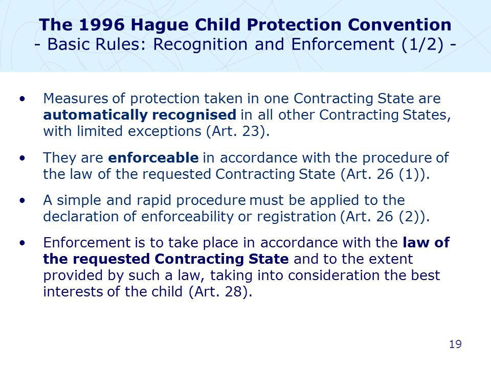 19 Measures of protection taken in one Contracting State are automatically recognised in all other Contracting States, with limited exceptions (Art.
