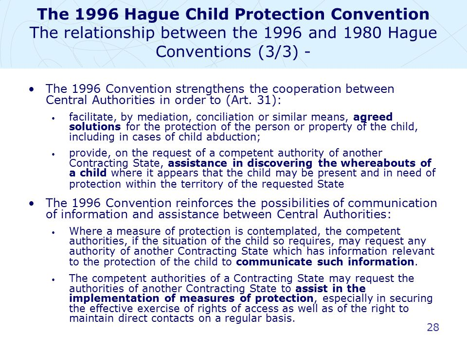 28 The 1996 Hague Child Protection Convention The relationship between the 1996 and 1980 Hague Conventions (3/3) - The 1996 Convention strengthens the