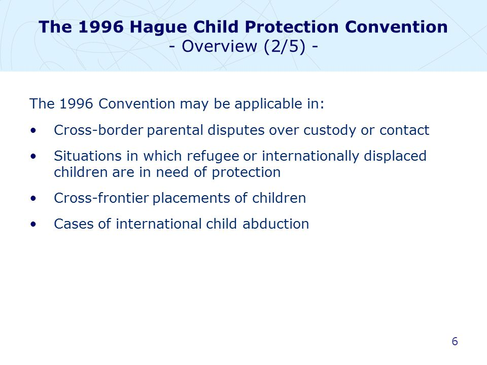 27 The 1996 Hague Child Protection Convention The relationship between the 1996 and 1980 Hague Conventions (2/3) - The 1996 Convention does not amend or substitute the mechanism established by the 1980 Convention for dealing with situations of international child abduction.