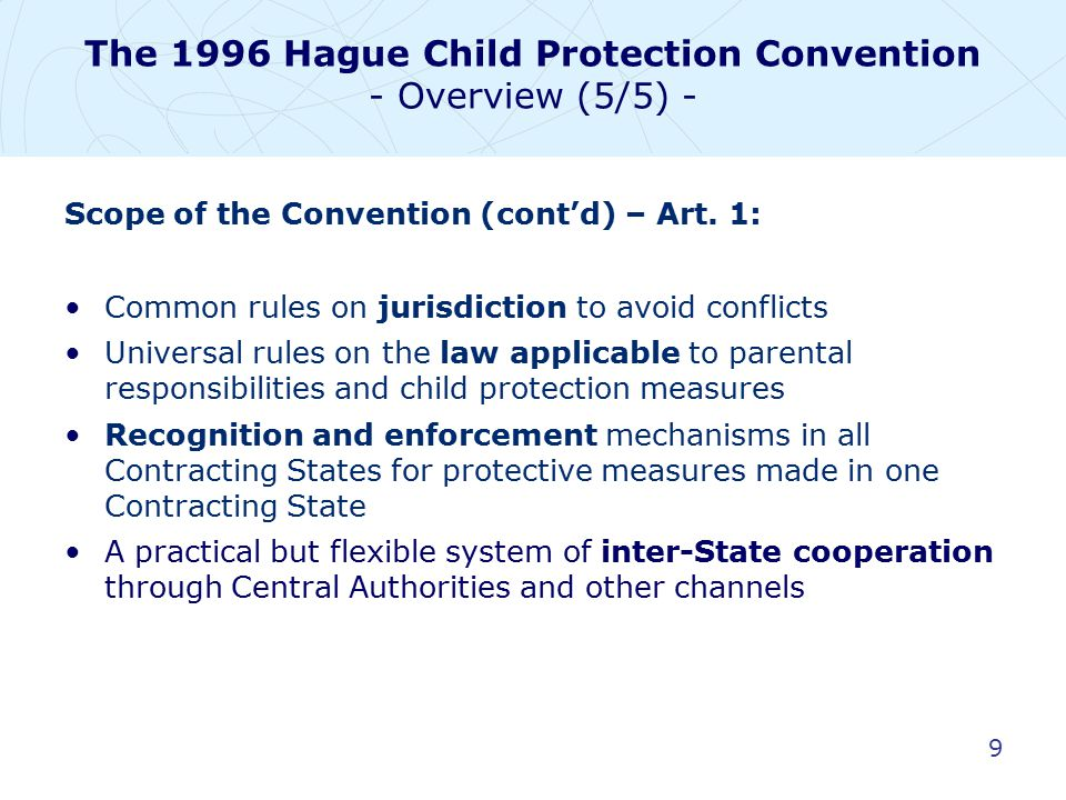 9 Scope of the Convention (cont'd) – Art. 1: Common rules on jurisdiction to avoid conflicts Universal rules on the law applicable to parental respons
