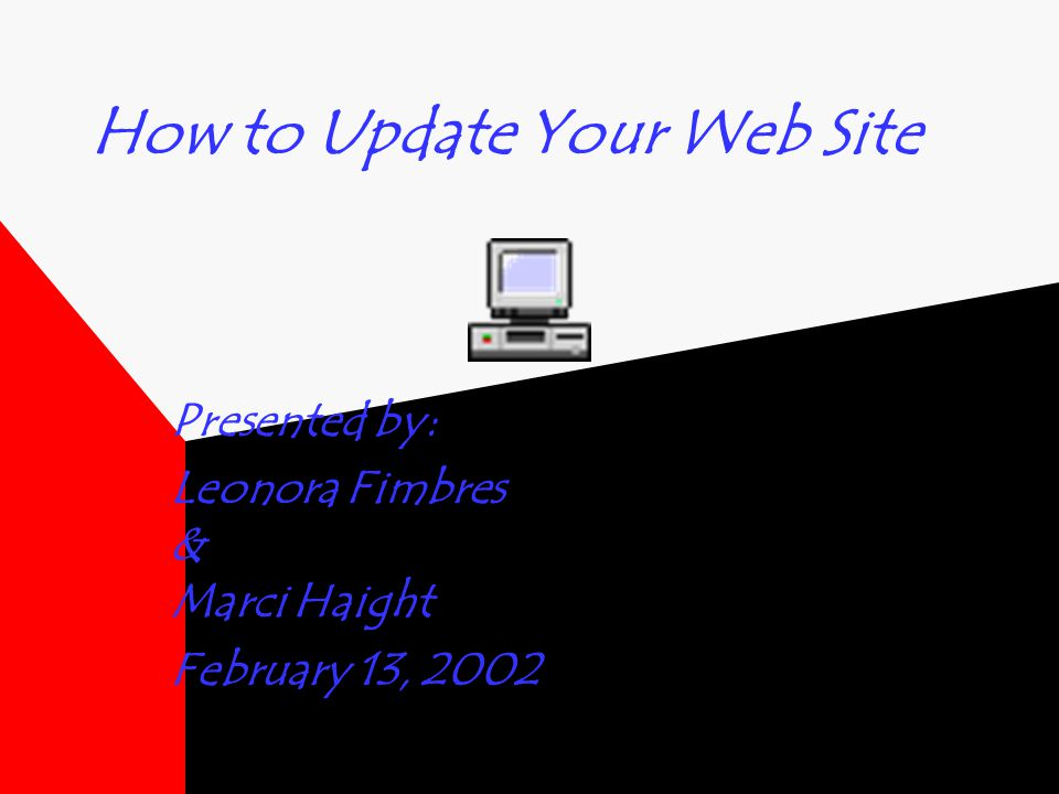 How to Update Your Web Site Presented by: Leonora Fimbres & Marci Haight February 13, 2002