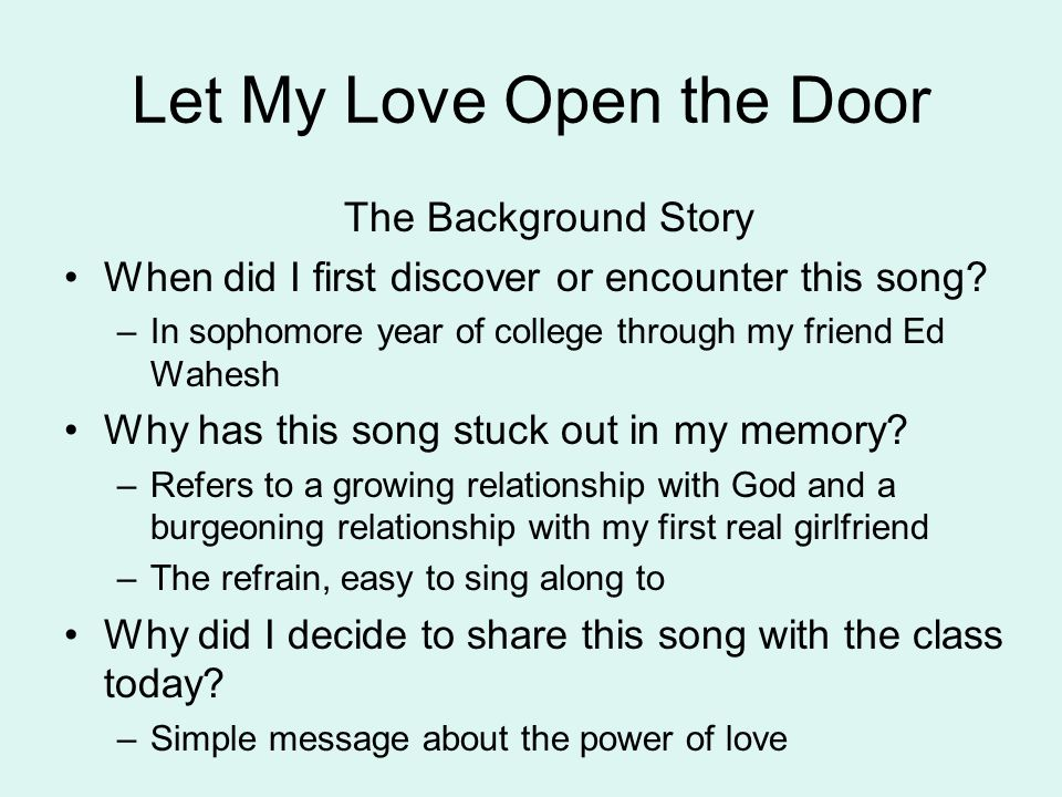 Let My Love Open the Door The Theme of the Song What is the theme (the religious or spiritual truth, deeper meaning) of the song that you would like your classmates to focus on today.