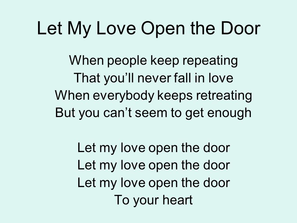 Let My Love Open the Door When everything feels all over When everybody seems unkind I'll give you a four leaf clover Take all the worry out of your mind Let my love open the door To your heart