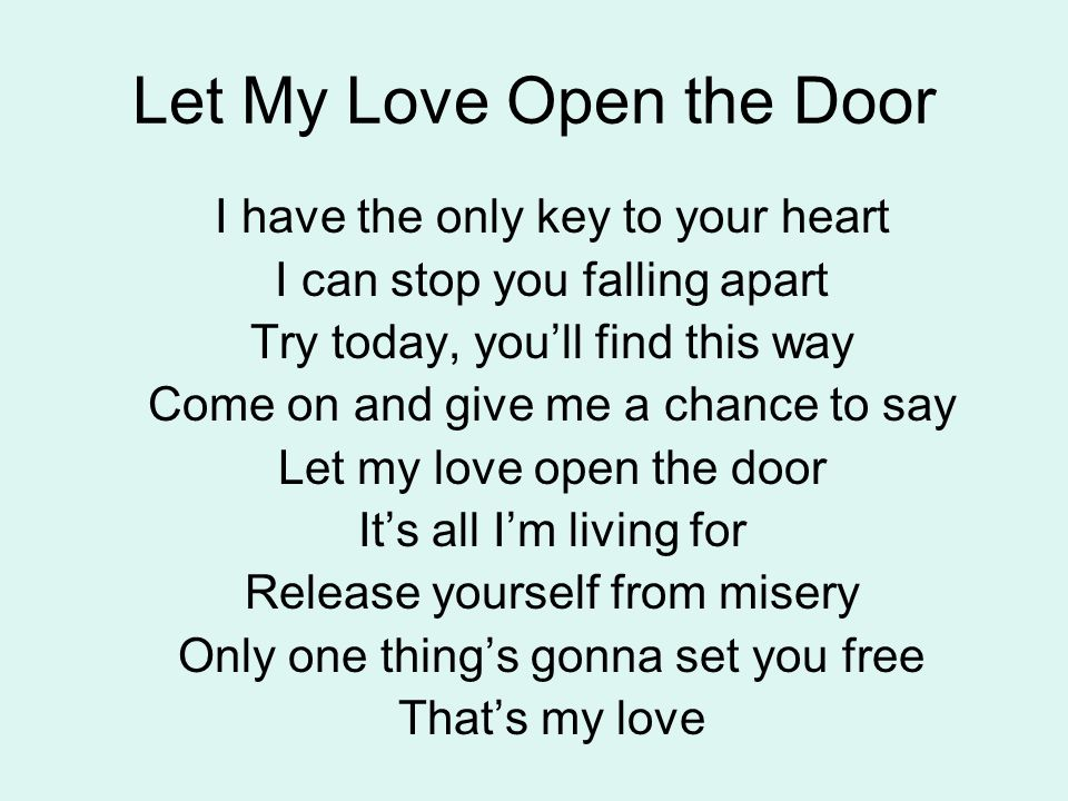 Let My Love Open the Door I have the only key to your heart I can stop you falling apart Try today, you'll find this way Come on and give me a chance