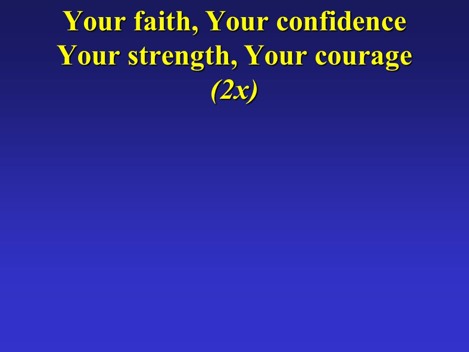 Your faith, Your confidence Your strength, Your courage (2x)