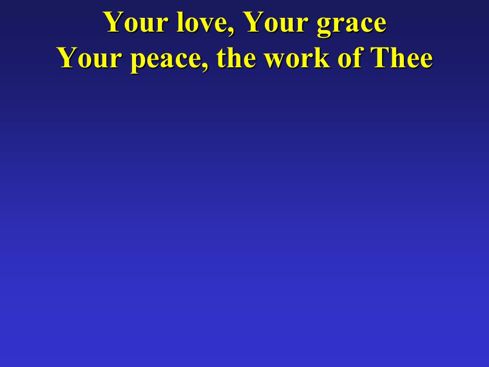 Your love, Your grace Your peace, the work of Thee